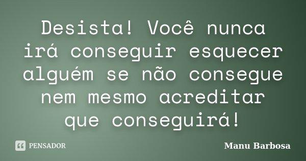 Desista! Você nunca irá conseguir esquecer alguém se não consegue nem mesmo acreditar que conseguirá!... Frase de Manu Barbosa.