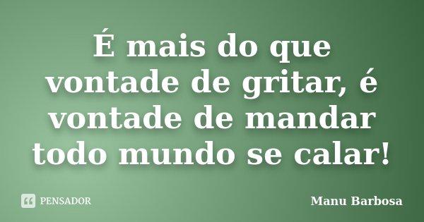 É mais do que vontade de gritar, é vontade de mandar todo mundo se calar!... Frase de Manu Barbosa.