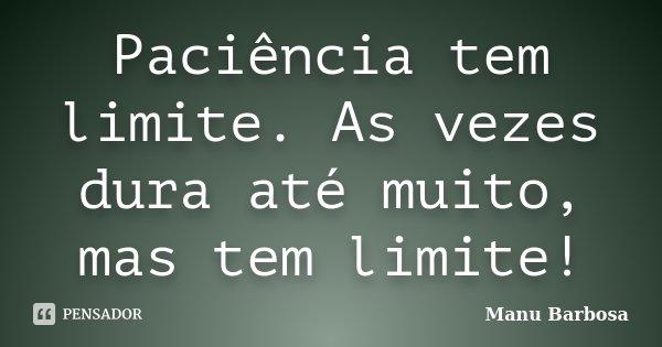 Paciência tem limite. As vezes dura até muito, mas tem limite!... Frase de Manu Barbosa.