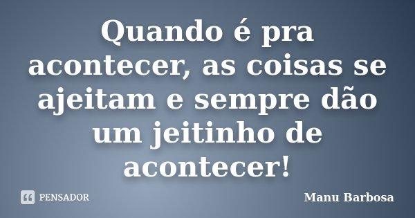 Quando é pra acontecer, as coisas se ajeitam e sempre dão um jeitinho de acontecer!... Frase de Manu Barbosa.