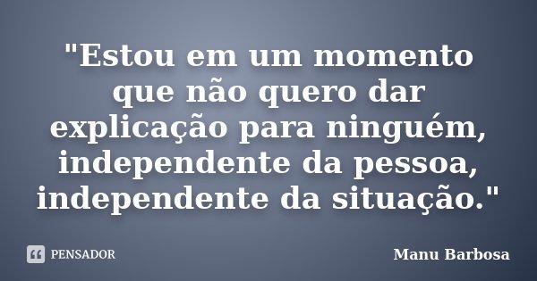 """""""Estou em um momento que não quero dar explicação para ninguém, independente da pessoa, independente da situação.""""... Frase de Manu Barbosa."""