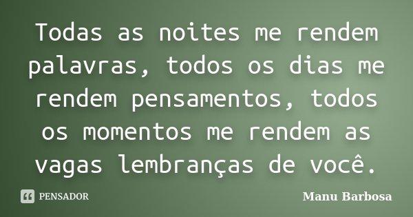 Todas as noites me rendem palavras, todos os dias me rendem pensamentos, todos os momentos me rendem as vagas lembranças de você.... Frase de Manu Barbosa.