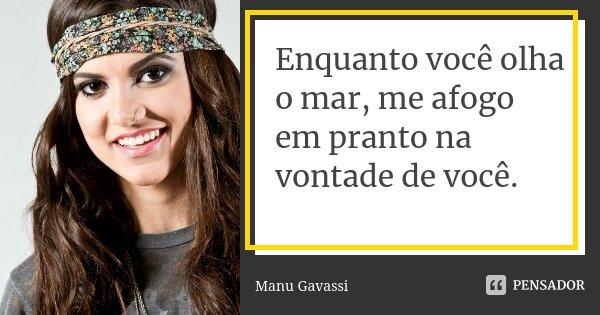 Enquanto você olha o mar, me afogo em pranto na vontade de você.... Frase de Manu Gavassi.