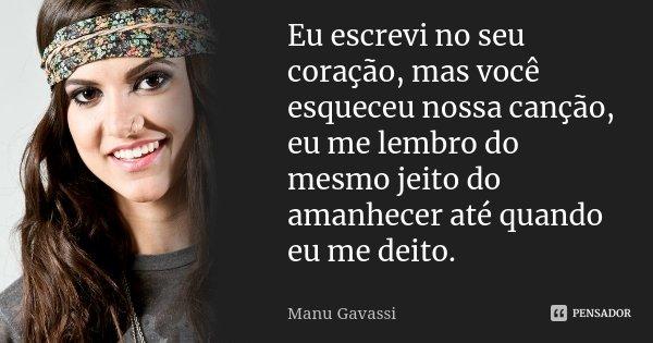Eu escrevi no seu coração, mas você esqueceu nossa canção, eu me lembro do mesmo jeito do amanhecer até quando eu me deito.... Frase de Manu Gavassi.