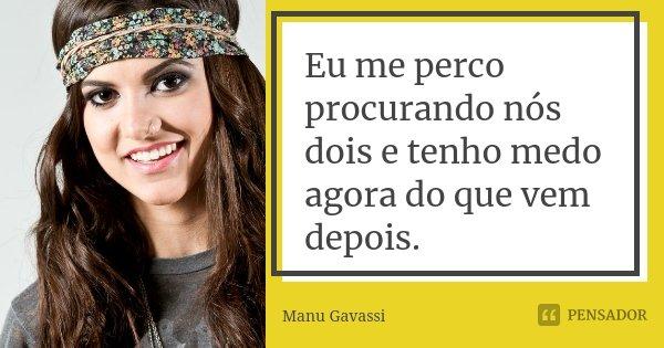 Eu me perco procurando nós dois e tenho medo agora do que vem depois.... Frase de Manu Gavassi.