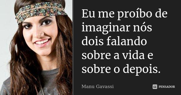 Eu me proíbo de imaginar nós dois falando sobre a vida e sobre o depois.... Frase de Manu Gavassi.