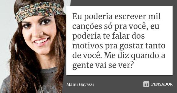 Eu poderia escrever mil canções só pra você, eu poderia te falar dos motivos pra gostar tanto de você. Me diz quando a gente vai se ver?... Frase de Manu Gavassi.