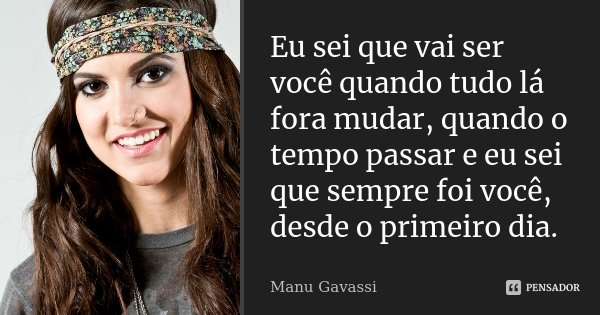Eu sei que vai ser você quando tudo lá fora mudar, quando o tempo passar e eu sei que sempre foi você, desde o primeiro dia.... Frase de Manu Gavassi.