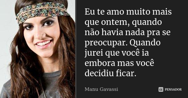 Eu te amo muito mais que ontem, quando não havia nada pra se preocupar. Quando jurei que você ia embora mas você decidiu ficar.... Frase de Manu Gavassi.