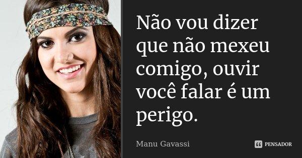 Não vou dizer que não mexeu comigo, ouvir você falar é um perigo.... Frase de Manu Gavassi.