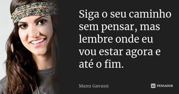 Siga o seu caminho sem pensar, mas lembre onde eu vou estar agora e até o fim.... Frase de Manu Gavassi.