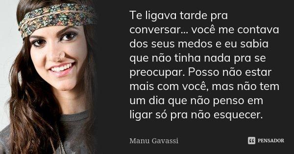 Te ligava tarde pra conversar... você me contava dos seus medos e eu sabia que não tinha nada pra se preocupar. Posso não estar mais com você, mas não tem um di... Frase de Manu Gavassi.