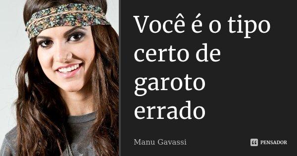 Você é o tipo certo de garoto errado... Frase de Manu gavassi.