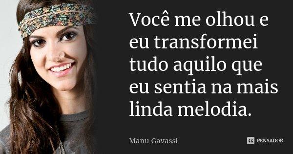 Você me olhou e eu transformei tudo aquilo que eu sentia na mais linda melodia.... Frase de Manu Gavassi.