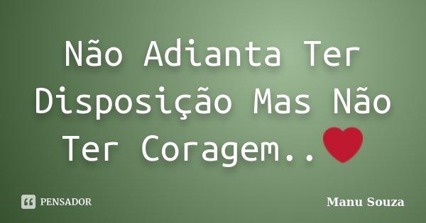 Não Adianta Ter Disposição Mas Não Ter Coragem..❤️... Frase de Manu Souza.