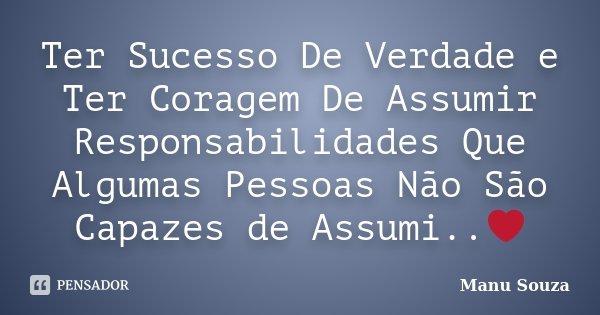 Ter Sucesso De Verdade e Ter Coragem De Assumir Responsabilidades Que Algumas Pessoas Não São Capazes de Assumi..❤️... Frase de Manu Souza.