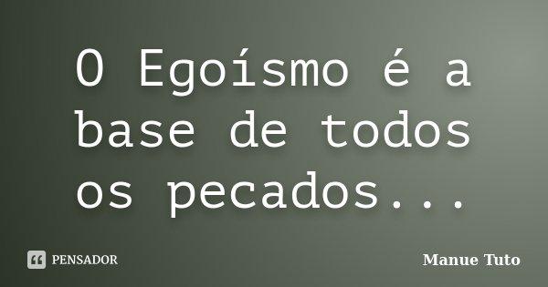 O Egoísmo é a base de todos os pecados...... Frase de Manue Tuto.
