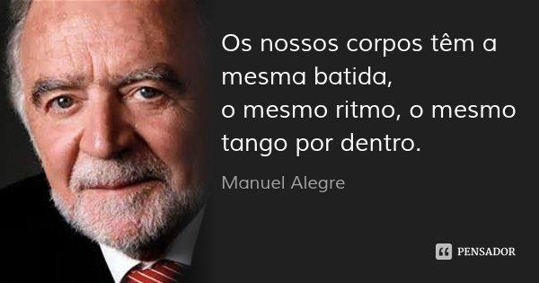 Os nossos corpos têm a mesma batida, o mesmo ritmo, o mesmo tango por dentro.... Frase de Manuel Alegre.