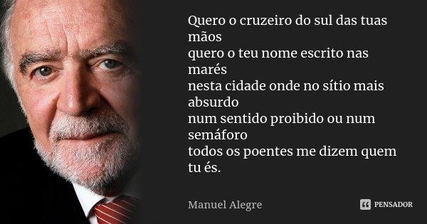 Quero o cruzeiro do sul das tuas mãos quero o teu nome escrito nas marés nesta cidade onde no sítio mais absurdo num sentido proibido ou num semáforo todos os p... Frase de Manuel Alegre.