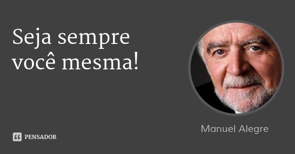 Seja sempre você mesma!... Frase de Manuel Alegre.