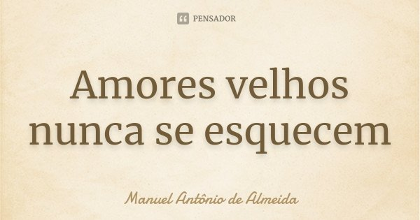Amores velhos nunca se esquecem... Frase de Manuel Antônio de Almeida.