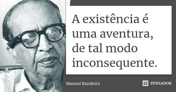 A existência é uma aventura, de tal modo inconsequente.... Frase de Manuel Bandeira.