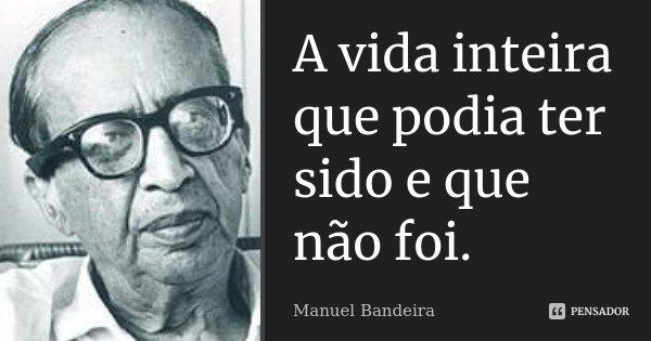 A vida inteira que podia ter sido e que não foi.... Frase de Manuel Bandeira.