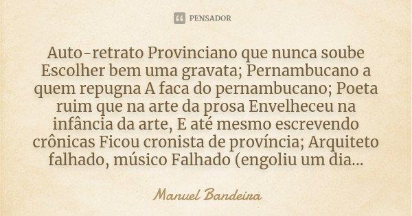Auto-retrato Provinciano que nunca soube Escolher bem uma gravata; Pernambucano a quem repugna A faca do pernambucano; Poeta ruim que na arte da prosa Envelhece... Frase de Manuel Bandeira.