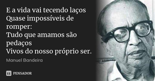 E a vida vai tecendo laços Quase impossíveis de romper: Tudo que amamos são pedaços Vivos do nosso próprio ser.... Frase de Manuel Bandeira.