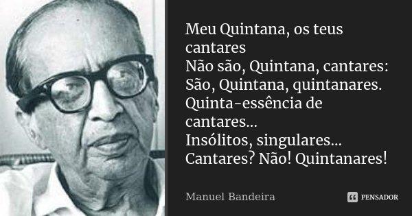 Meu Quintana, os teus cantares Não são, Quintana, cantares: São, Quintana, quintanares. Quinta-essência de cantares... Insólitos, singulares... Cantares? Não! Q... Frase de Manuel Bandeira.
