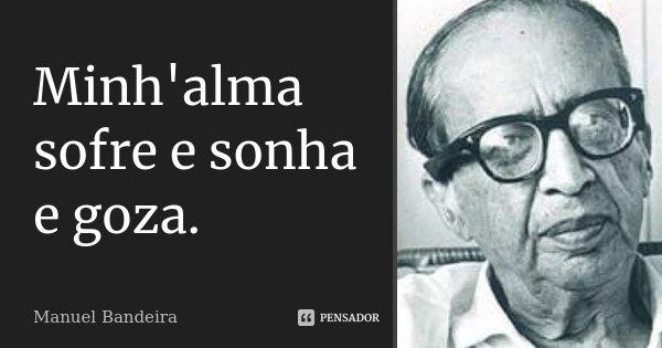 Minh'alma sofre e sonha e goza.... Frase de Manuel Bandeira.