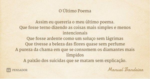 O Último Poema Assim eu quereria o meu último poema. Que fosse terno dizendo as coisas mais simples e menos intencionais Que fosse ardente como um soluço sem lá... Frase de Manuel Bandeira.