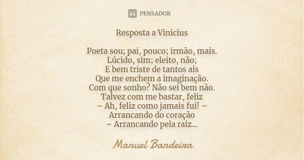 Resposta a Vinicius Poeta sou; pai, pouco; irmão, mais. Lúcido, sim; eleito, não; E bem triste de tantos ais Que me enchem a imaginação. Com que sonho? Não sei ... Frase de Manuel Bandeira.
