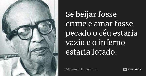 Se beijar fosse crime e amar fosse pecado o céu estaria vazio e o inferno estaria lotado.... Frase de Manuel Bandeira.