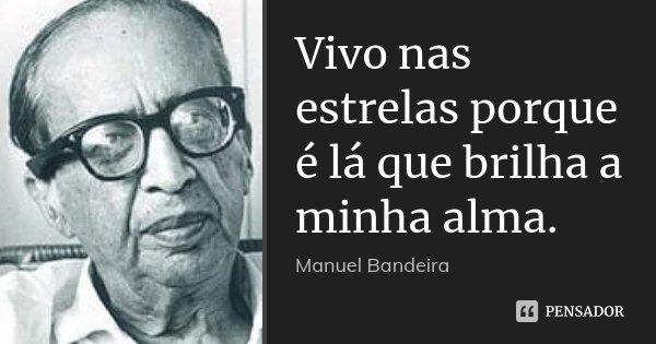 Vivo nas estrelas porque é lá que brilha a minha alma.... Frase de Manuel Bandeira.