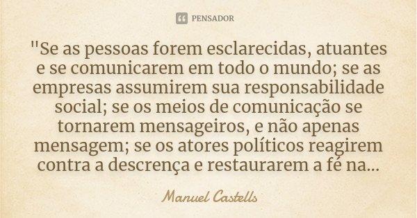 """""""Se as pessoas forem esclarecidas, atuantes e se comunicarem em todo o mundo; se as empresas assumirem sua responsabilidade social; se os meios de comunica... Frase de Manuel Castells."""