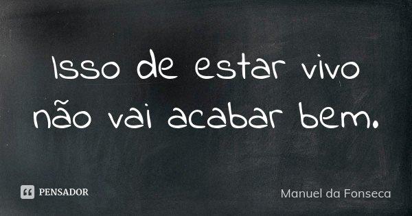 Isso de estar vivo não vai acabar bem.... Frase de Manuel da Fonseca.
