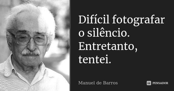 Difícil fotografar o silêncio. Entretanto, tentei.... Frase de Manuel de Barros.