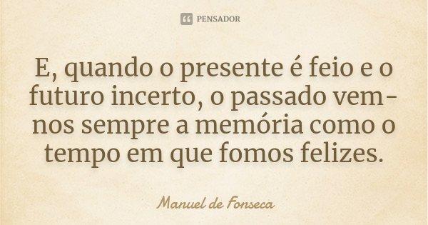 E, quando o presente é feio e o futuro incerto, o passado vem-nos sempre a memória como o tempo em que fomos felizes.... Frase de Manuel de Fonseca.