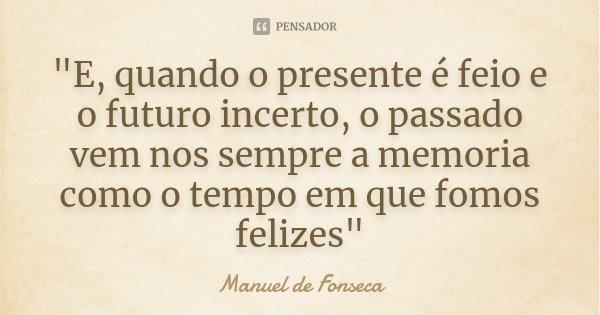 """""""E, quando o presente é feio e o futuro incerto, o passado vem nos sempre a memoria como o tempo em que fomos felizes""""... Frase de Manuel de Fonseca."""