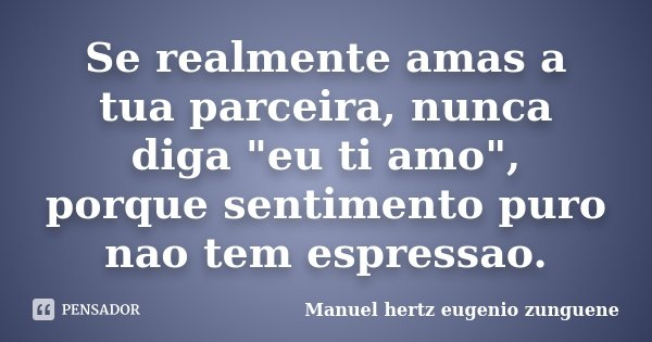 """Se realmente amas a tua parceira, nunca diga """"eu ti amo"""", porque sentimento puro nao tem espressao.... Frase de Manuel hertz eugenio zunguene."""