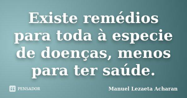 Existe remédios para toda à especie de doenças, menos para ter saúde.... Frase de Manuel Lezaeta Acharan.