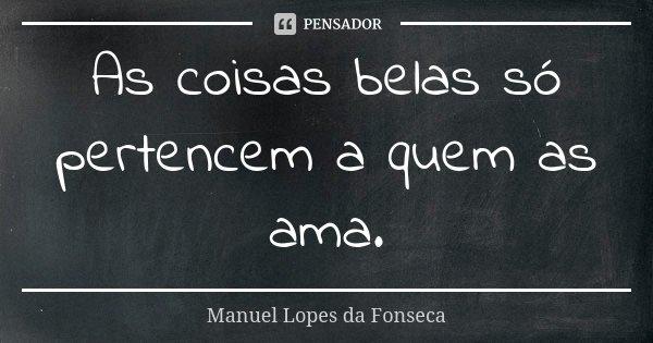 As coisas belas só pertencem a quem as ama.... Frase de Manuel Lopes da Fonseca.
