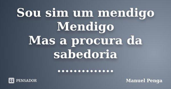 Sou sim um mendigo Mendigo Mas a procura da sabedoria ................. Frase de Manuel Penga.