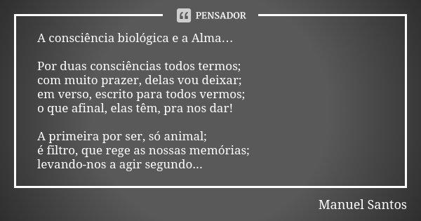 A consciência biológica e a Alma… Por duas consciências todos termos; com muito prazer, delas vou deixar; em verso, escrito para todos vermos; o que afinal, ela... Frase de Manuel Santos.