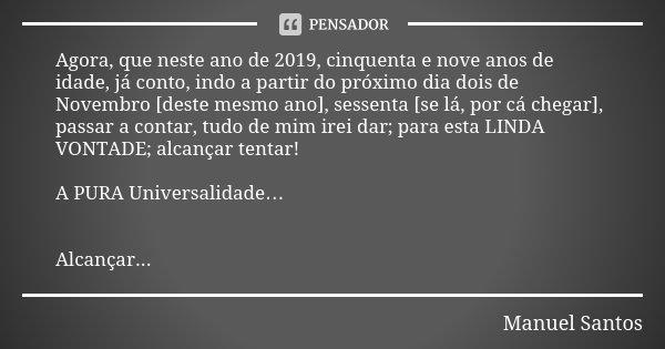 Agora, que neste ano de 2019, cinquenta e nove anos de idade, já conto, indo a partir do próximo dia dois de Novembro [deste mesmo ano], sessenta [se lá, por cá... Frase de Manuel Santos.