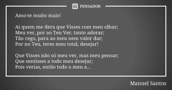 Amo-te muito mais! Ai quem me dera que Visses com meu olhar; Meu ver, por ao Teu Ver, tanto adorar; Tão cego, para ao meu nem valor dar; Por no Teu, teres meu t... Frase de Manuel Santos.