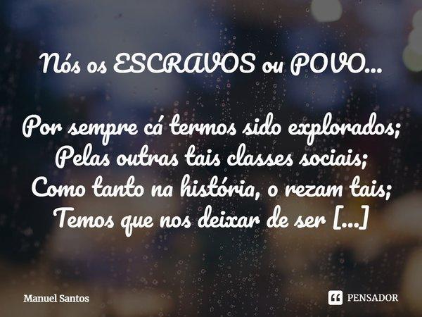 Nós os ESCRAVOS ou POVO... Por sempre cá termos sido explorados; Pelas outras tais classes sociais; Como tanto na história, o rezam tais; Temos que nos deixar ... Frase de Manuel Santos.