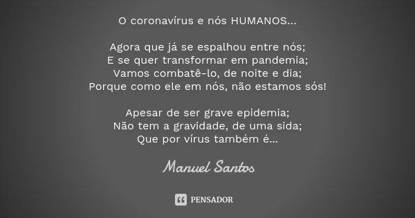 O coronavírus e nós HUMANOS… Agora que já se espalhou entre nós; E se quer transformar em pandemia; Vamos combatê-lo, de noite e dia; Porque como ele em nós, nã... Frase de Manuel Santos.