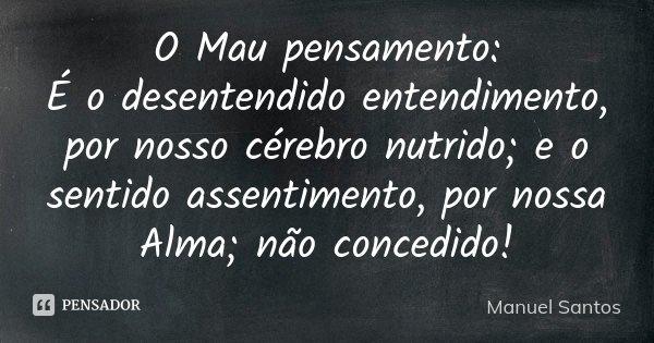 O Mau pensamento: É o desentendido entendimento, por nosso cérebro nutrido; e o sentido assentimento, por nossa Alma; não concedido!... Frase de Manuel Santos.